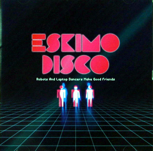 Robots And Laptop Dancers Make Good Friends / ESKIMO DISCO CD