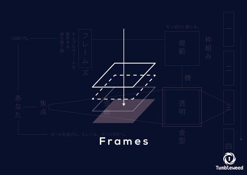 Frames  制作:タンブルウィード