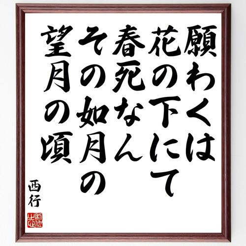 西行の名言書道色紙『願わくは花の下にて春死なん、その如月の望月の頃』額付き/受注後直筆(千言堂)Y0692