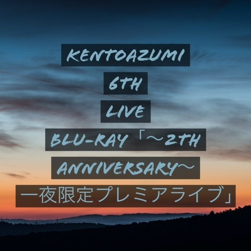 kentoazumi 6th LIVE Blu-ray「~2nd anniversary~ 一夜限定プレミアライブ」