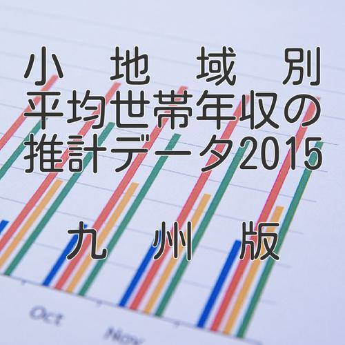 小地域別平均世帯年収の推計データ2015九州版