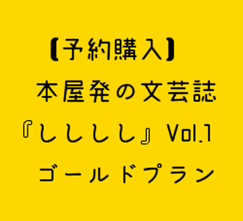 【予約購入】本屋発の文芸誌『しししし』Vol.1ーゴールドプランー
