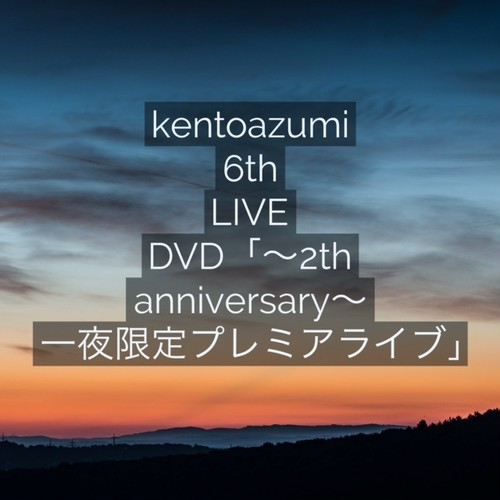kentoazumi 6th LIVE DVD「~2nd anniversary~ 一夜限定プレミアライブ」