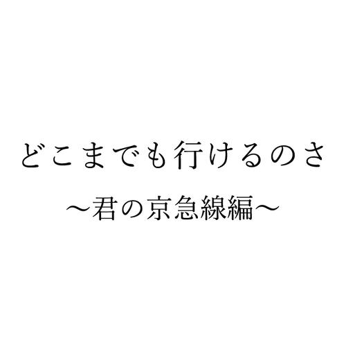 PDFデータ版台本『どこまでも行けるのさ~君の京急線編~』