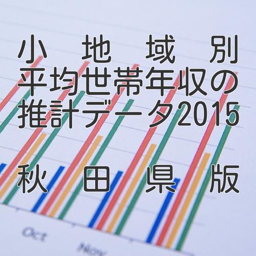 小地域別平均世帯年収の推計データ2015秋田県版