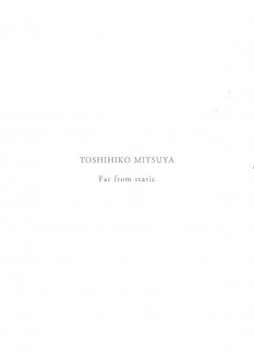 「TOSHIHIKO MITSUYA Far from static」三家俊彦 / Toshihiko Mitsuya