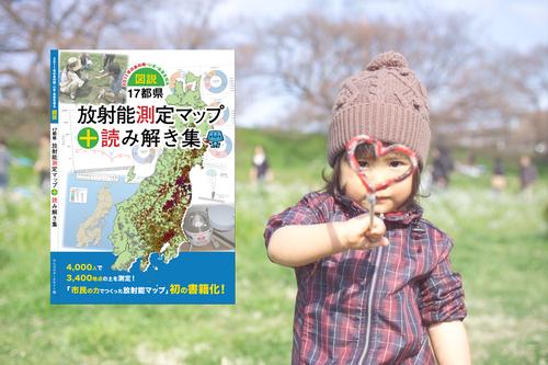 【第2版販売予約】『「図説」17都県放射能測定マップ+読み解き集』