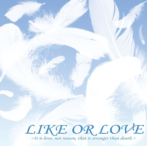 LIKE OR LOVE ~It is love,not reason,that is stronger than death.~