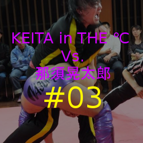 KEITA in THE ℃ Vs.那須晃太郎 #03