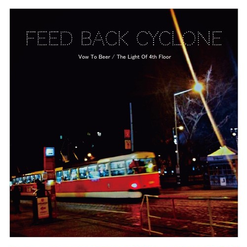 FEED BACK CYCLONE / 「Vow To Beer/The Light Of 4th Floor」