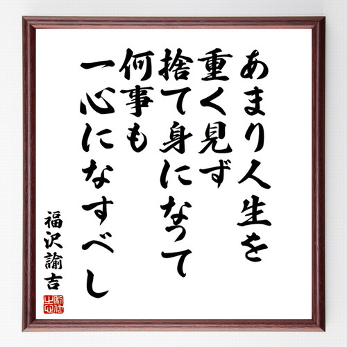 福沢諭吉の名言色紙『あまり人生を重く見ず、捨て身になって何事も一心になすべし』額付き/受注後直筆/Z0286