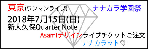 【ナナカラ学園祭】【ワンマンライブ】2018年7月15日(日) 東京新大久保QuarterNote「Asamiデザインチケット」