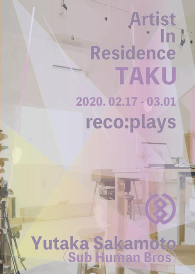 Yutaka Sakamoto Artist In Residence Taku 2020.02.17 - 03.01 @reco:plays
