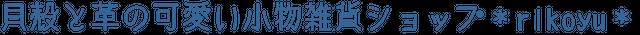 貝殻と革の小物雑貨ショップ*rikoyu・りこゆ