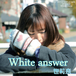 7TH SINGLE 「WHITE ANSWER」