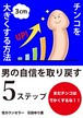 【コンサル付き教材】チンコを3㎝大きくする方法~男の自信を取り戻す5ステップ~