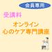 《受講料》オンライン心のケア専門講座 【会員専用】