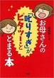 お母さんの「叱りすぎ」がピタッ!ととまる本