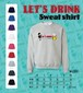 """LET'S DRINK!"" Sweat shirt"