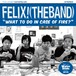 FELIX! (THE BAND) / WHAT TO DO IN CASE OF FIRE