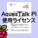 AquesTalk Pi 使用ライセンス